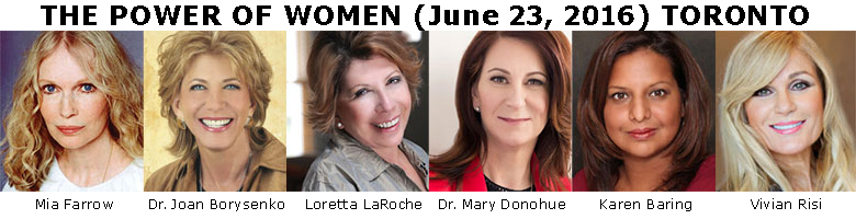 POWER OF WOMEN CONFERENCE (June 23, 2016) Toronto featuring Mia Farrow | Dr. Joan Borysenko | Loretta LaRoche | Dr. Mary Donohue | Karen Baring | Vivian Risi