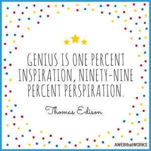 """Genius is one percent inspiration, ninety-nine percent perspiration."""" ~Thomas Edison"""