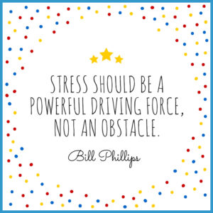 """""""Stress should be a powerful driving force, not an obstacle."""" Bill Phillips"""