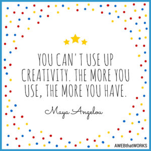 """You Can't Use Up Creativity. The more you use, the more you have."" ~Maya Angelou"