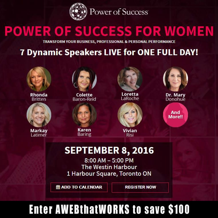 POWER OF SUCCESS FOR WOMEN TRANSFORM YOUR BUSINESS, PROFESSIONAL & PERSONAL PERFORMANCE SEPTEMBER 8, 2016 • 8:00 AM – 5:00 PM The Westin Harbour 1 Harbour Square, Toronto ON Power of Success for Women is a one-day event bringing together a spectacular mastermind group of some of the most influential people of our time, to empower others to achieve their personal and professional goals. The vision is to bring recognition to the power that each of us possess in our lives