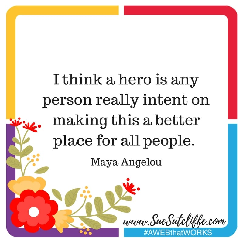 """I think a hero is any person really intent on making this a better place for all people."" Maya Angelou"