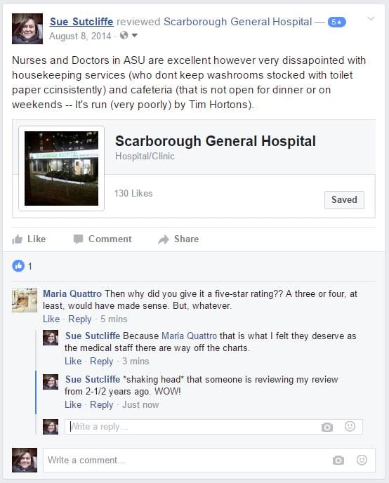 5 starNurses and Doctors in ASU are excellent however very dissapointed with housekeeping services (who dont keep washrooms stocked with toilet paper ccinsistently) and cafeteria (that is not open for dinner or on weekends -- It's run (very poorly) by Tim Hortons). Like · Comment · about 2 years ago · 146 Reviews ·  Maria Quattro likes this. Comments Maria Quattro Maria Quattro Then why did you give it a five-star rating?? A three or four, at least, would have made sense. But, whatever. Like · Reply · 22 minutes ago Sue Sutcliffe Sue Sutcliffe Because Maria Quattro that is what I felt they deserve as the medical staff there are way off the charts. Like · Reply · 19 minutes ago Sue Sutcliffe Sue Sutcliffe *shaking head* that someone is reviewing my review from 2-1/2 years ago. WOW!
