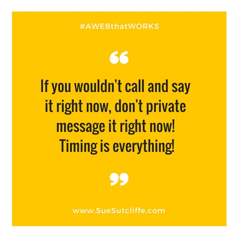 If you wouldn't call and say it right now, don't private message it right now! Timing is everything!