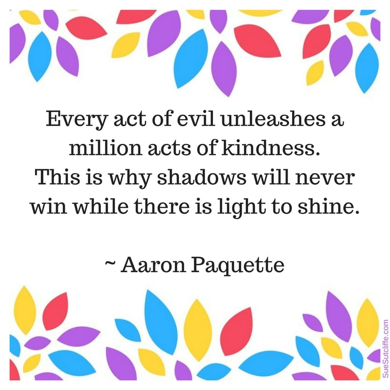 """Every act of evil unleashes a million acts of kindness. This is why shadows will never win while there is light to shine."" ~ Aaron Paquette"