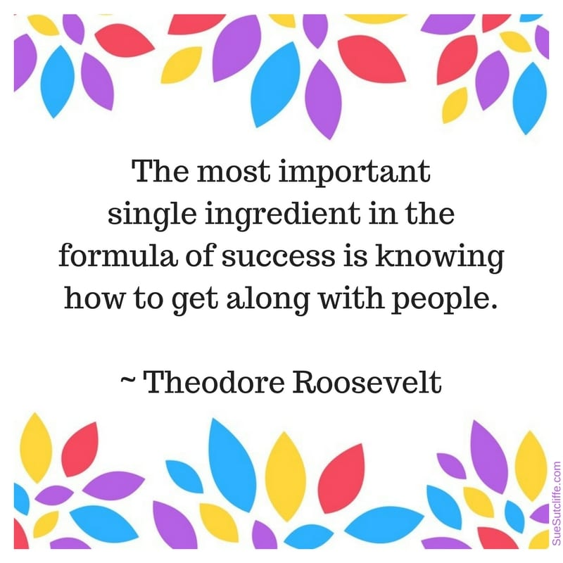 The most important single ingredient in the formula of success is knowing how to get along with people. ~ Theodore Roosevelt