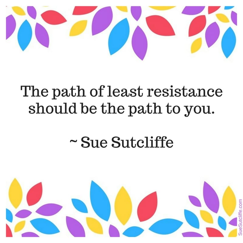 The path of least resistance should be the path to you -Sue Sutcliffe