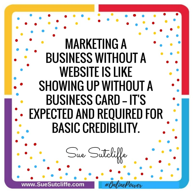 Marketing a business without a website, is like showing up without a business card. ~Sue Sutcliffe