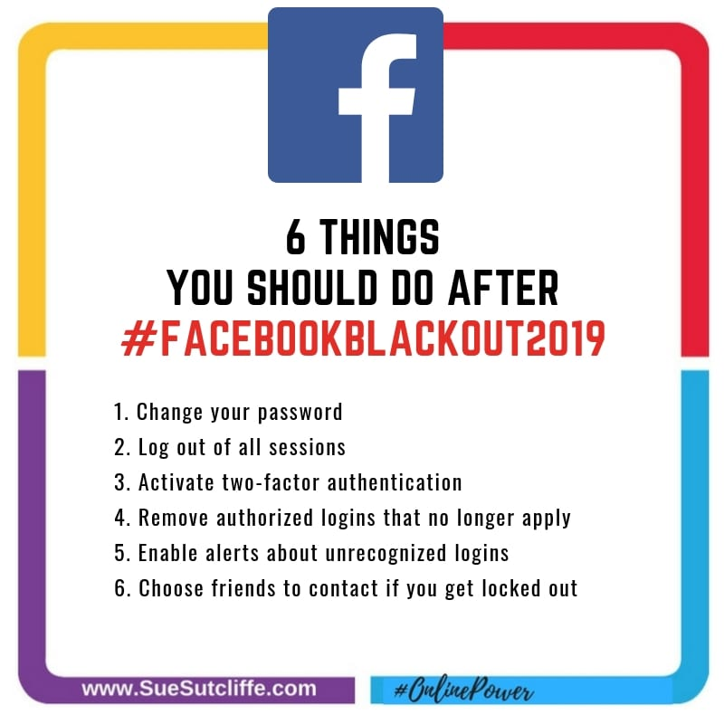 6 THINGS EVERY FACEBOOK SHOULD DO AFTER #FACEBOOKBLACKOUT2019 1. Change your password 2. Log out of all sessions 3. Activate two-factor authentication 4. Remove authorized logins that no longer apply 5. Enable alerts about unrecognized logins 6. Choose friends to contact if you get locked out