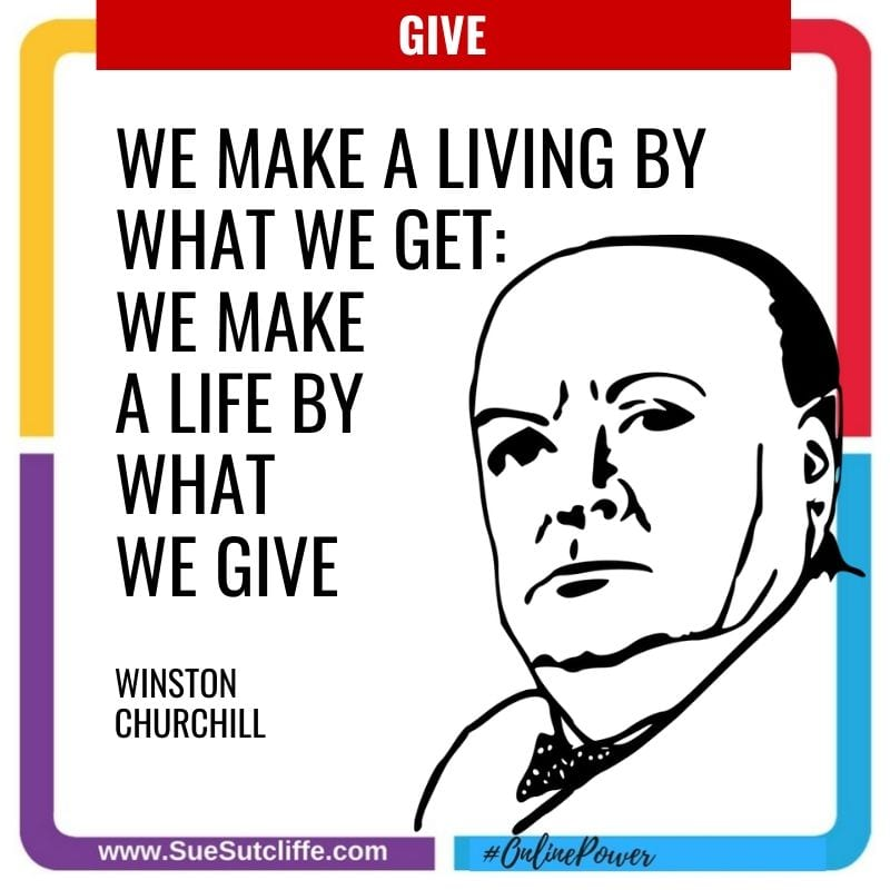 """We make a living by what we get: we make a life by what we give"" – Winston Churchill"