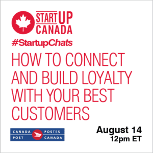How to Connect and Build Loyalty With Your Best Customers | August 14 @ 12pm ET Startup Canada #StartupChats