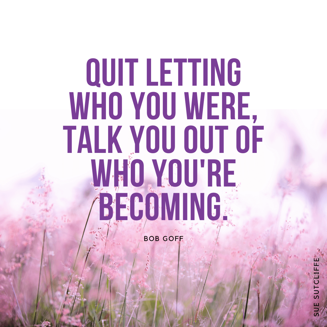 quit letting who you were talk you out of who you're becoming