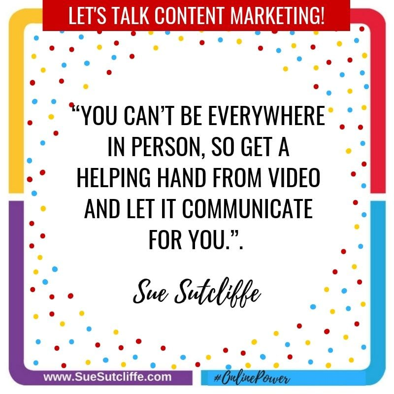 "#DigitalMarketingThatWorks ""You can't be everywhere in person, so get a helping hand from video and let it communicate for you."" SUE SUTCLIFFE"